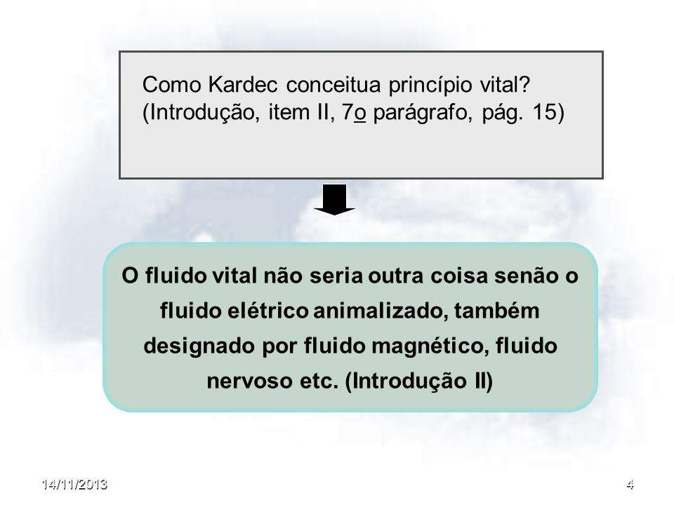 14/11/20134 Como Kardec conceitua princípio vital? (Introdução, item II, 7o parágrafo, pág. 15) O fluido vital não seria outra coisa senão o fluido el