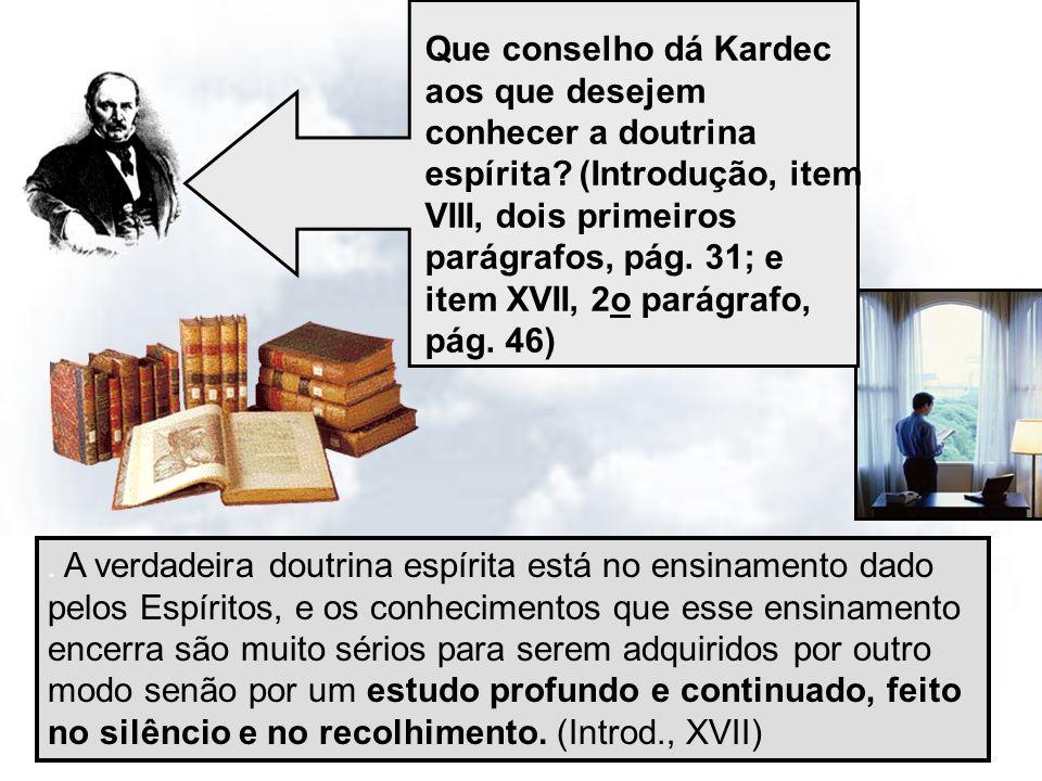 14/11/20137 Que conselho dá Kardec aos que desejem conhecer a doutrina espírita? (Introdução, item VIII, dois primeiros parágrafos, pág. 31; e item XV