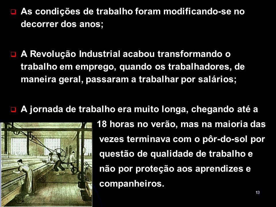 13 As condições de trabalho foram modificando-se no decorrer dos anos; A Revolução Industrial acabou transformando o trabalho em emprego, quando os tr