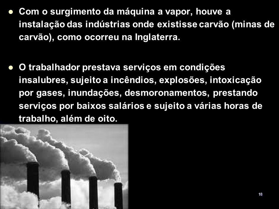 18 Com o surgimento da máquina a vapor, houve a instalação das indústrias onde existisse carvão (minas de carvão), como ocorreu na Inglaterra. O traba