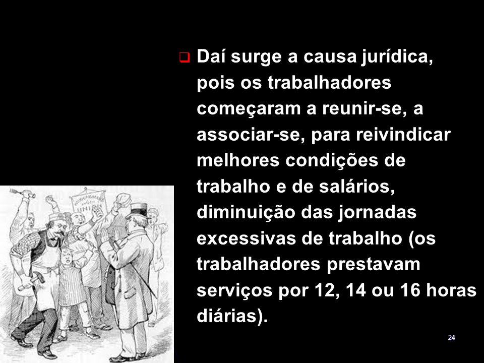 24 Daí surge a causa jurídica, pois os trabalhadores começaram a reunir-se, a associar-se, para reivindicar melhores condições de trabalho e de salári