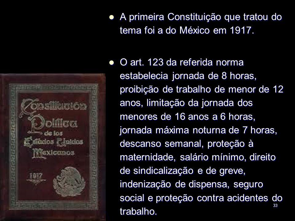33 A primeira Constituição que tratou do tema foi a do México em 1917. A primeira Constituição que tratou do tema foi a do México em 1917. O art. 123