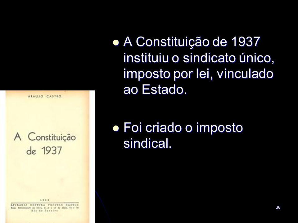 36 A Constituição de 1937 instituiu o sindicato único, imposto por lei, vinculado ao Estado. A Constituição de 1937 instituiu o sindicato único, impos