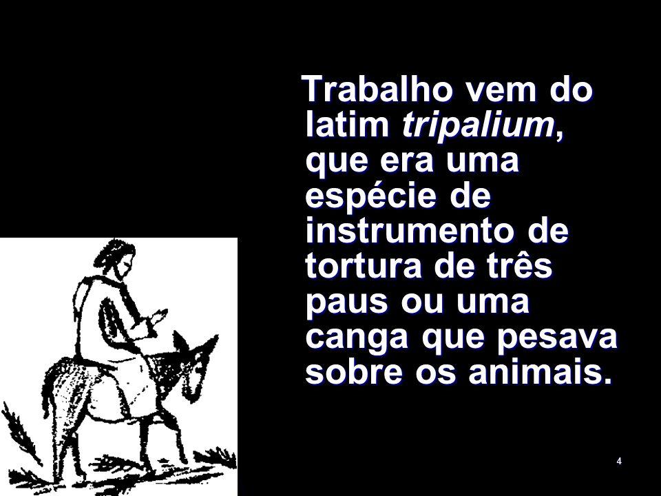 4 Trabalho vem do latim tripalium, que era uma espécie de instrumento de tortura de três paus ou uma canga que pesava sobre os animais. Trabalho vem d