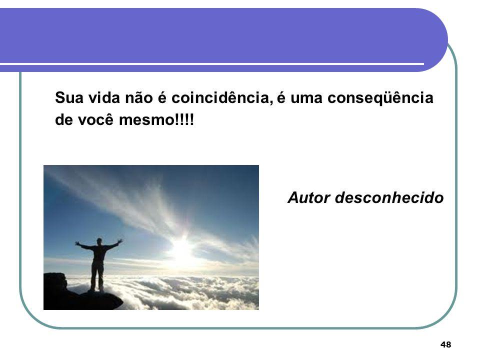 48 Sua vida não é coincidência, é uma conseqüência de você mesmo!!!! Autor desconhecido
