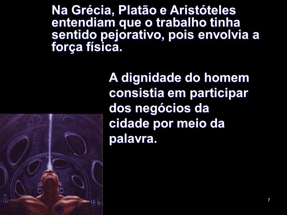 7 Na Grécia, Platão e Aristóteles entendiam que o trabalho tinha sentido pejorativo, pois envolvia a força física. A dignidade do homem consistia em p
