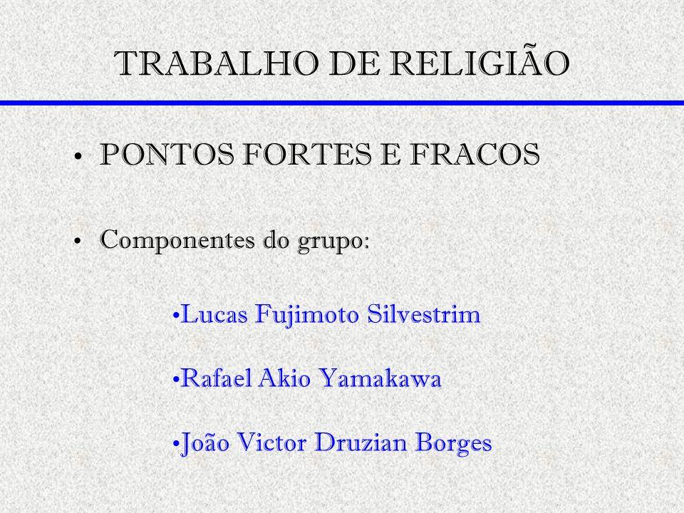 TRABALHO DE RELIGIÃO PONTOS FORTES E FRACOS Componentes do grupo: Lucas Fujimoto Silvestrim Rafael Akio Yamakawa João Victor Druzian Borges