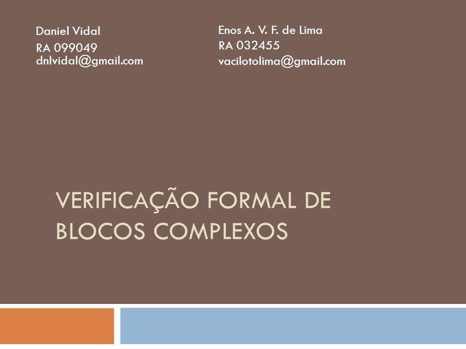 VERIFICAÇÃO FORMAL DE BLOCOS COMPLEXOS Daniel Vidal RA 099049 dnlvidal@gmail.com Enos A. V. F. de Lima RA 032455 vacilotolima@gmail.com