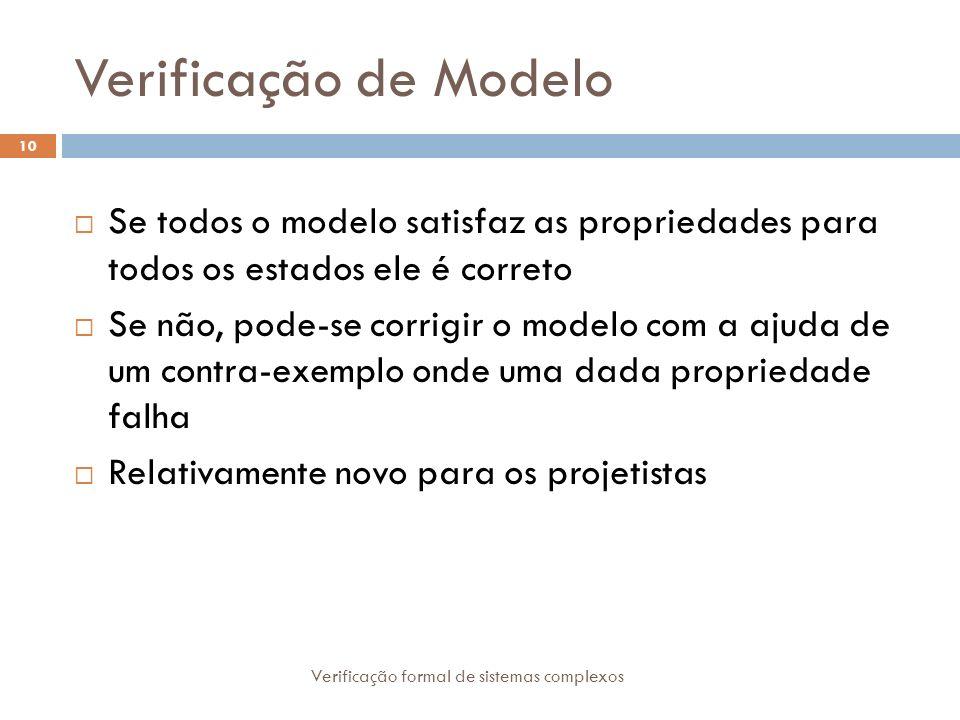 Verificação de Modelo Verificação formal de sistemas complexos 10 Se todos o modelo satisfaz as propriedades para todos os estados ele é correto Se nã