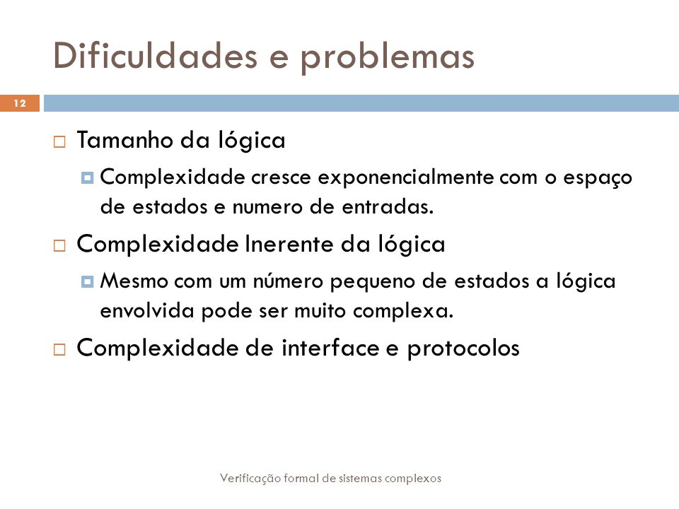 Dificuldades e problemas Verificação formal de sistemas complexos 12 Tamanho da lógica Complexidade cresce exponencialmente com o espaço de estados e