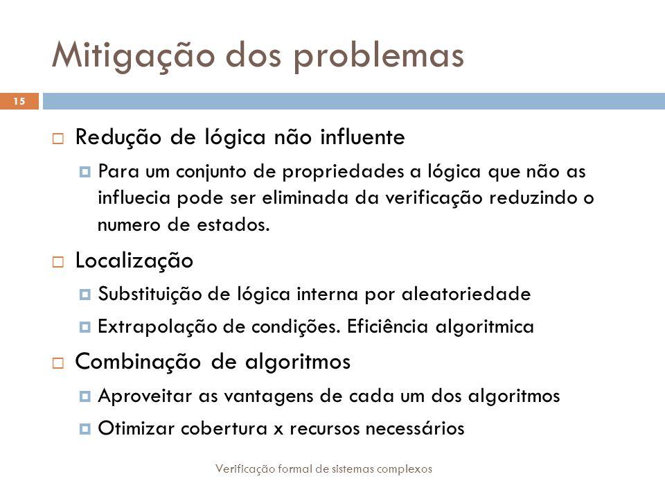 Mitigação dos problemas Verificação formal de sistemas complexos 15 Redução de lógica não influente Para um conjunto de propriedades a lógica que não