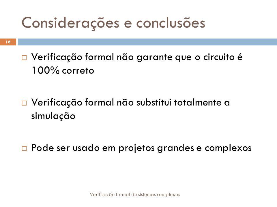Considerações e conclusões Verificação formal de sistemas complexos 16 Verificação formal não garante que o circuito é 100% correto Verificação formal