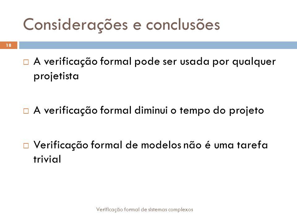 Considerações e conclusões Verificação formal de sistemas complexos 18 A verificação formal pode ser usada por qualquer projetista A verificação forma