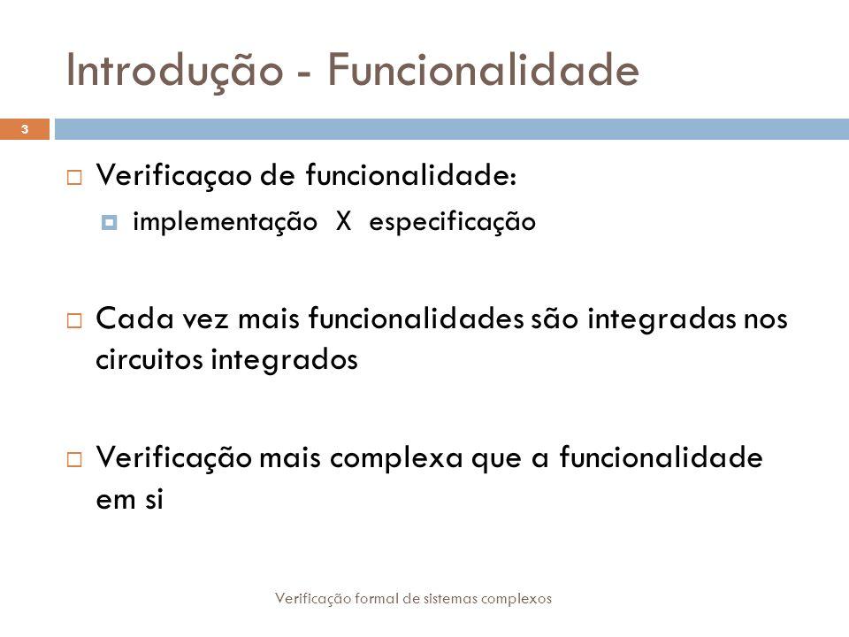 Introdução - Funcionalidade Verificação formal de sistemas complexos 3 Verificaçao de funcionalidade: implementação X especificação Cada vez mais func