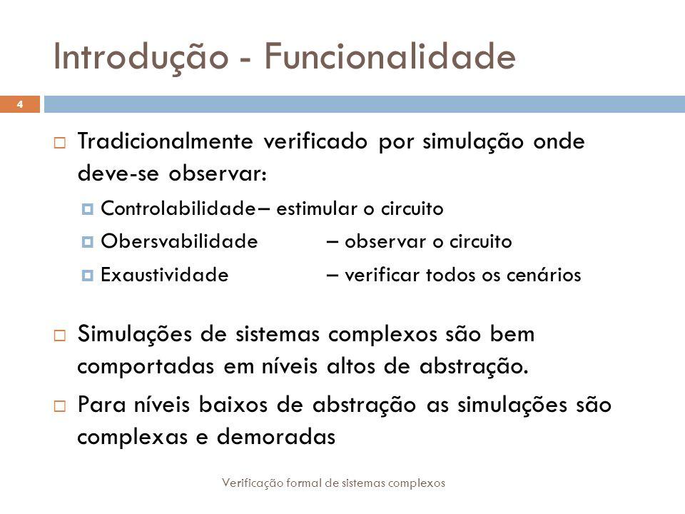 Introdução - Funcionalidade Verificação formal de sistemas complexos 4 Tradicionalmente verificado por simulação onde deve-se observar: Controlabilida
