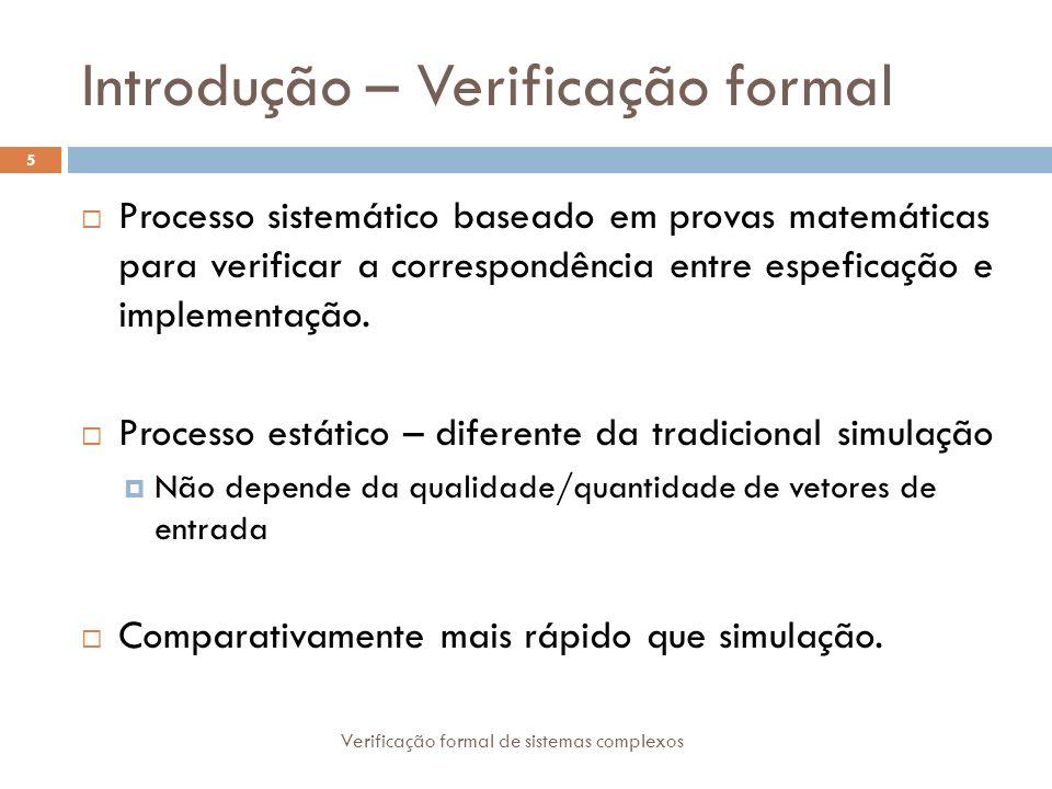 Introdução – Verificação formal Verificação formal de sistemas complexos 5 Processo sistemático baseado em provas matemáticas para verificar a corresp