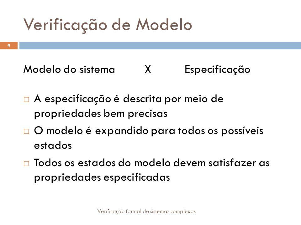 Verificação de Modelo Verificação formal de sistemas complexos 9 Modelo do sistema X Especificação A especificação é descrita por meio de propriedades