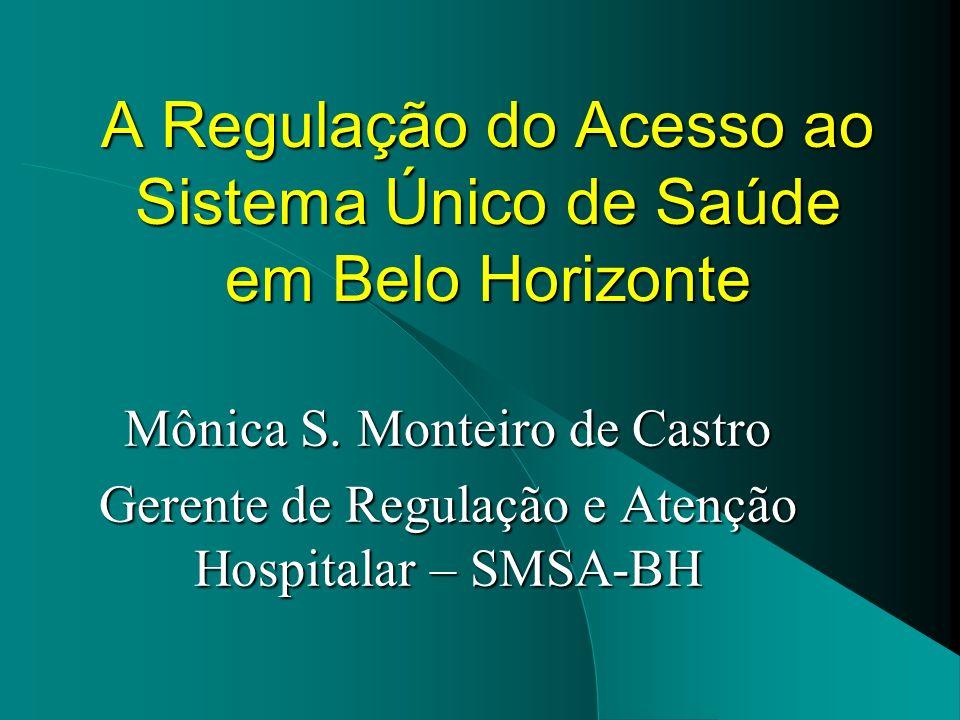 A Regulação do Acesso ao Sistema Único de Saúde em Belo Horizonte Mônica S. Monteiro de Castro Gerente de Regulação e Atenção Hospitalar – SMSA-BH