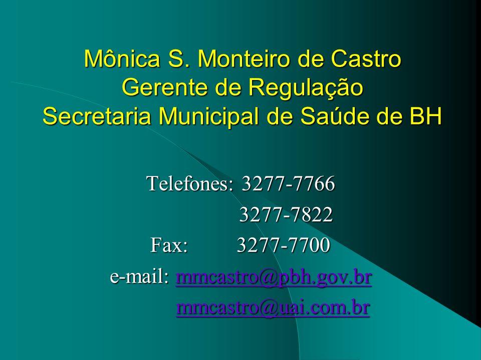 Mônica S. Monteiro de Castro Gerente de Regulação Secretaria Municipal de Saúde de BH Telefones: 3277-7766 3277-7822 3277-7822 Fax: 3277-7700 e-mail: