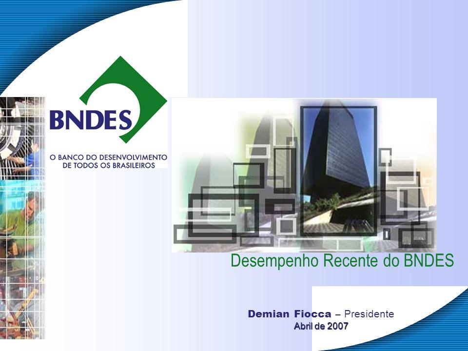 1 Demian Fiocca – Presidente Abril de 2007 Desempenho Recente do BNDES