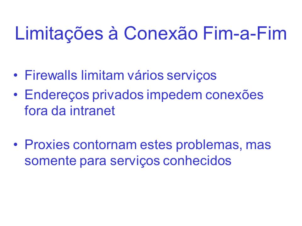 Limitações à Conexão Fim-a-Fim Firewalls limitam vários serviços Endereços privados impedem conexões fora da intranet Proxies contornam estes problema