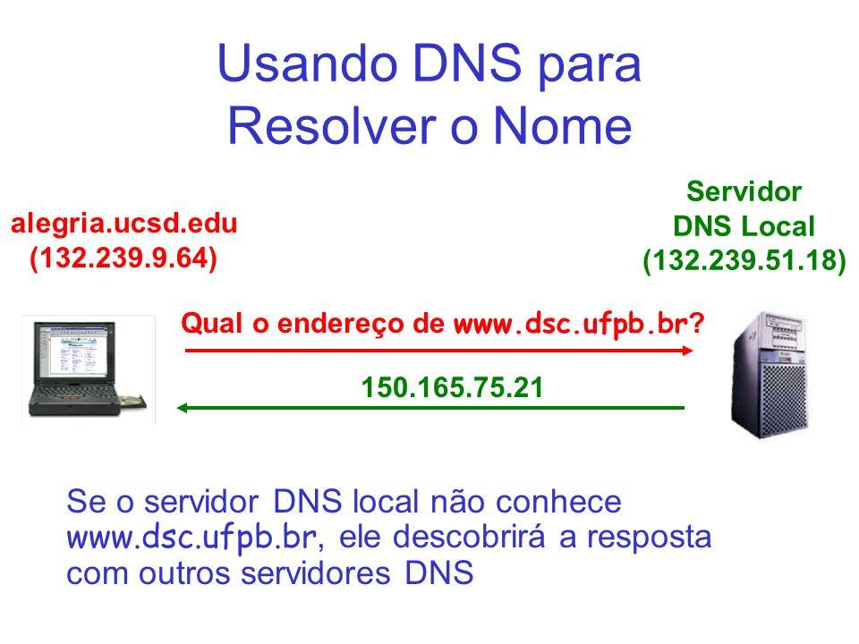 Usando DNS para Resolver o Nome Servidor DNS Local (132.239.51.18) Qual o endereço de www.dsc.ufpb.br ? alegria.ucsd.edu (132.239.9.64) 150.165.75.21