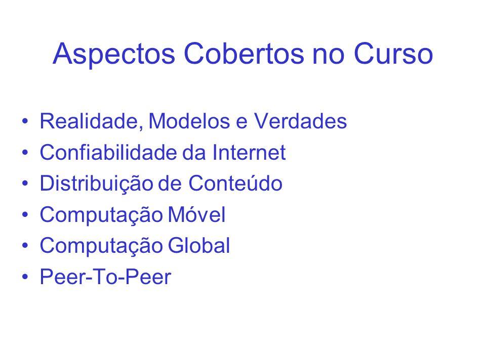 Aspectos Cobertos no Curso Realidade, Modelos e Verdades Confiabilidade da Internet Distribuição de Conteúdo Computação Móvel Computação Global Peer-T