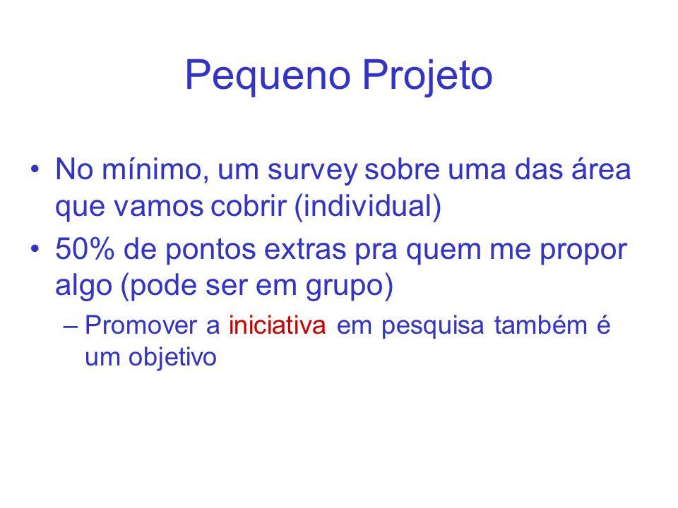 Pequeno Projeto No mínimo, um survey sobre uma das área que vamos cobrir (individual) 50% de pontos extras pra quem me propor algo (pode ser em grupo) –Promover a iniciativa em pesquisa também é um objetivo