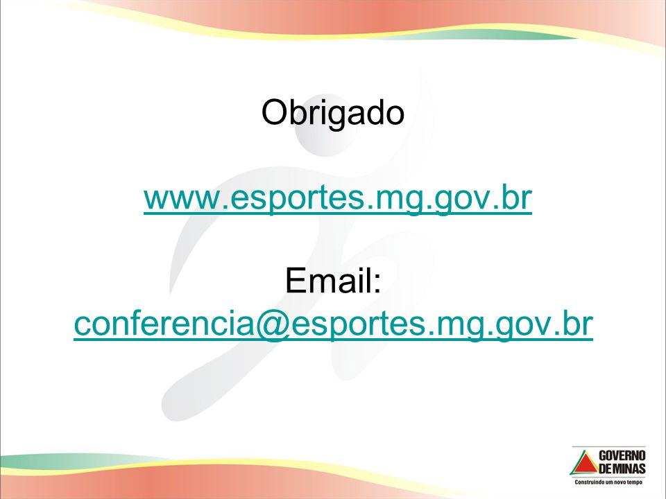 Obrigado www.esportes.mg.gov.br Email: conferencia@esportes.mg.gov.brwww.esportes.mg.gov.br conferencia@esportes.mg.gov.br