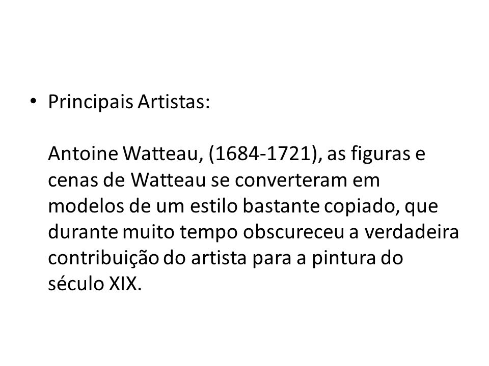 Principais Artistas: Antoine Watteau, (1684-1721), as figuras e cenas de Watteau se converteram em modelos de um estilo bastante copiado, que durante