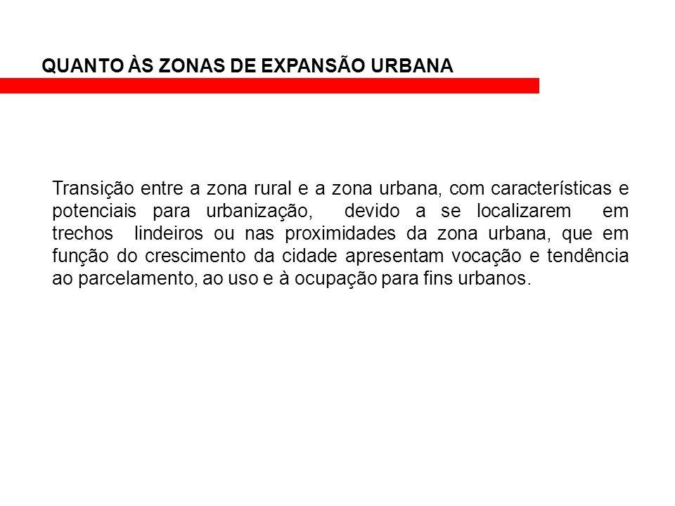 QUANTO ÀS ZONAS DE EXPANSÃO URBANA Transição entre a zona rural e a zona urbana, com características e potenciais para urbanização, devido a se locali