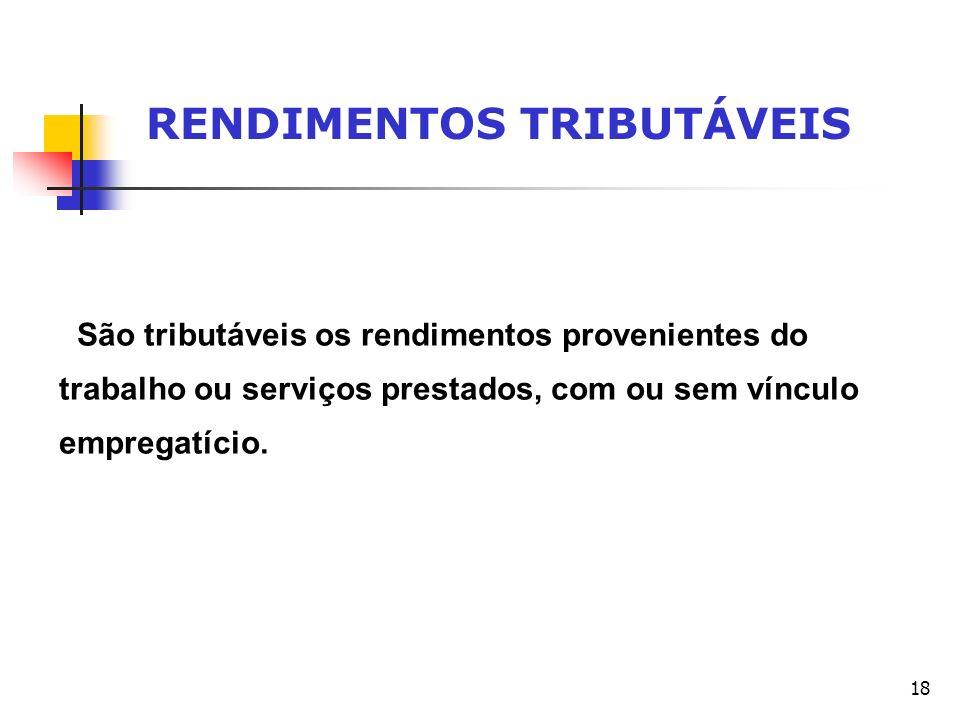 18 RENDIMENTOS TRIBUTÁVEIS São tributáveis os rendimentos provenientes do trabalho ou serviços prestados, com ou sem vínculo empregatício.