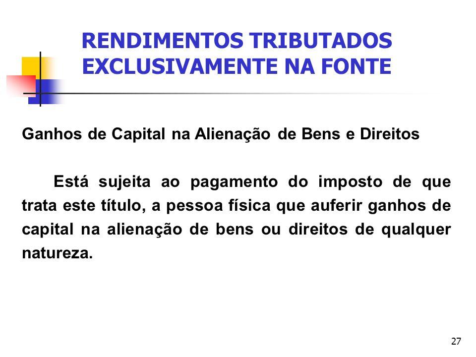 27 RENDIMENTOS TRIBUTADOS EXCLUSIVAMENTE NA FONTE Ganhos de Capital na Alienação de Bens e Direitos Está sujeita ao pagamento do imposto de que trata