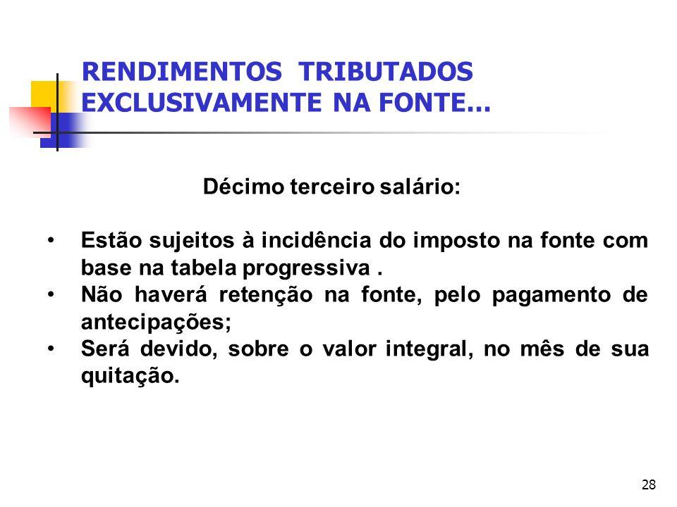 28 RENDIMENTOS TRIBUTADOS EXCLUSIVAMENTE NA FONTE... Décimo terceiro salário: Estão sujeitos à incidência do imposto na fonte com base na tabela progr