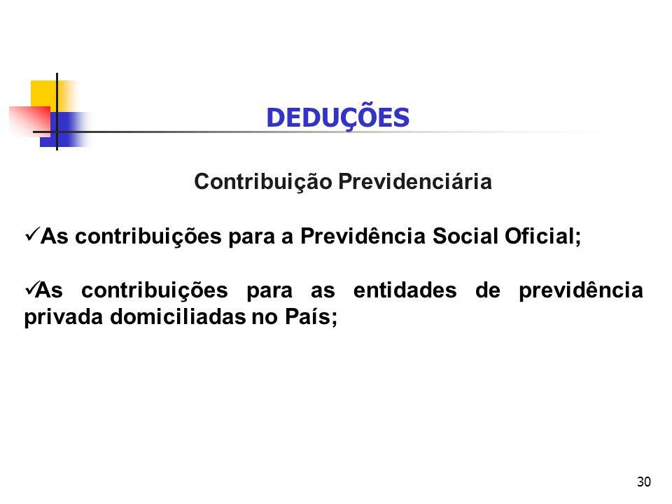 30 DEDUÇÕES Contribuição Previdenciária As contribuições para a Previdência Social Oficial; As contribuições para as entidades de previdência privada