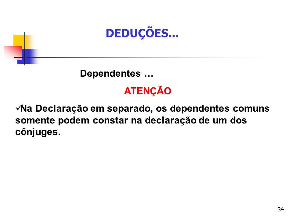 34 Dependentes … ATENÇÃO Na Declaração em separado, os dependentes comuns somente podem constar na declaração de um dos cônjuges. DEDUÇÕES...