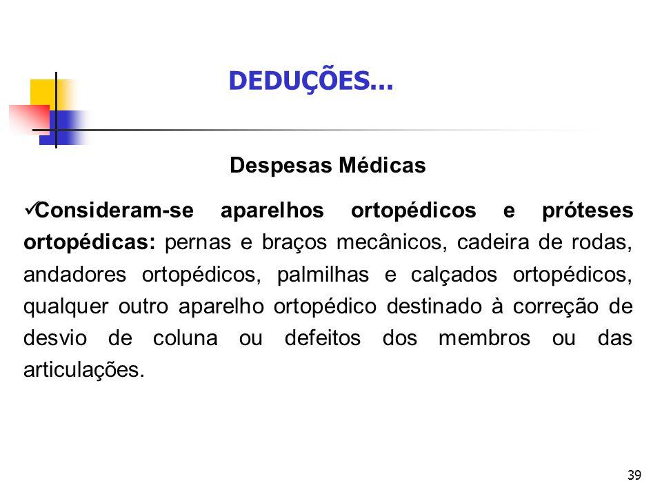 39 Despesas Médicas Consideram-se aparelhos ortopédicos e próteses ortopédicas: pernas e braços mecânicos, cadeira de rodas, andadores ortopédicos, pa
