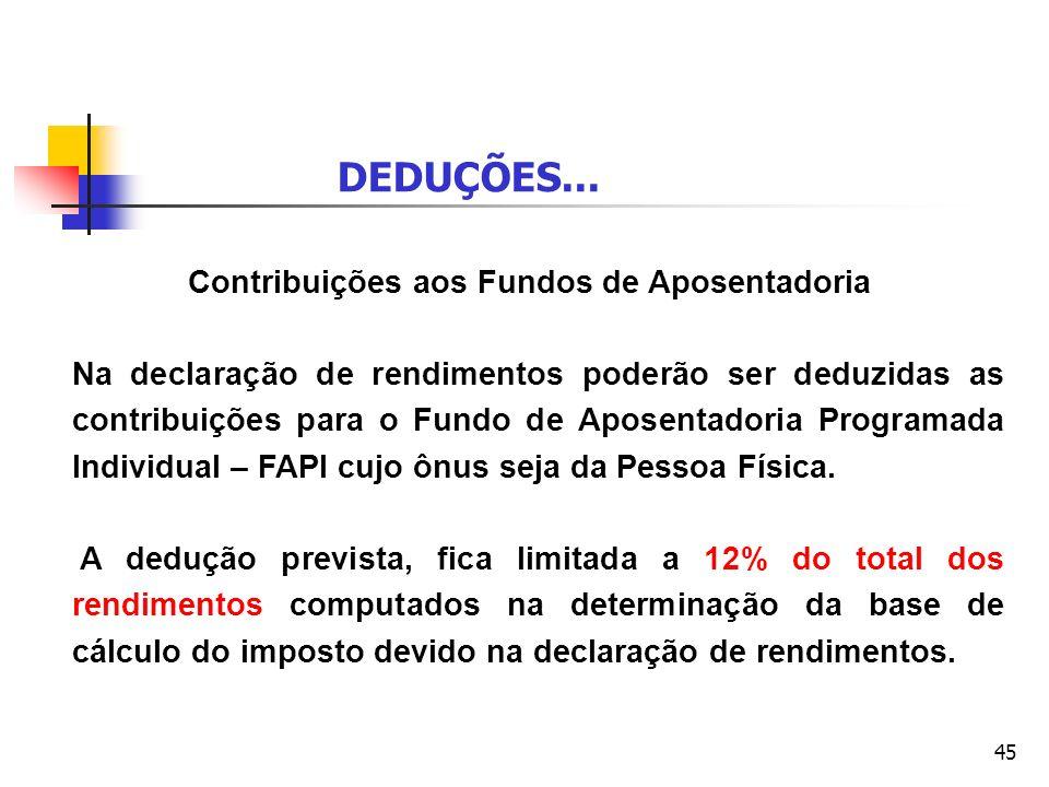 45 Contribuições aos Fundos de Aposentadoria Na declaração de rendimentos poderão ser deduzidas as contribuições para o Fundo de Aposentadoria Program