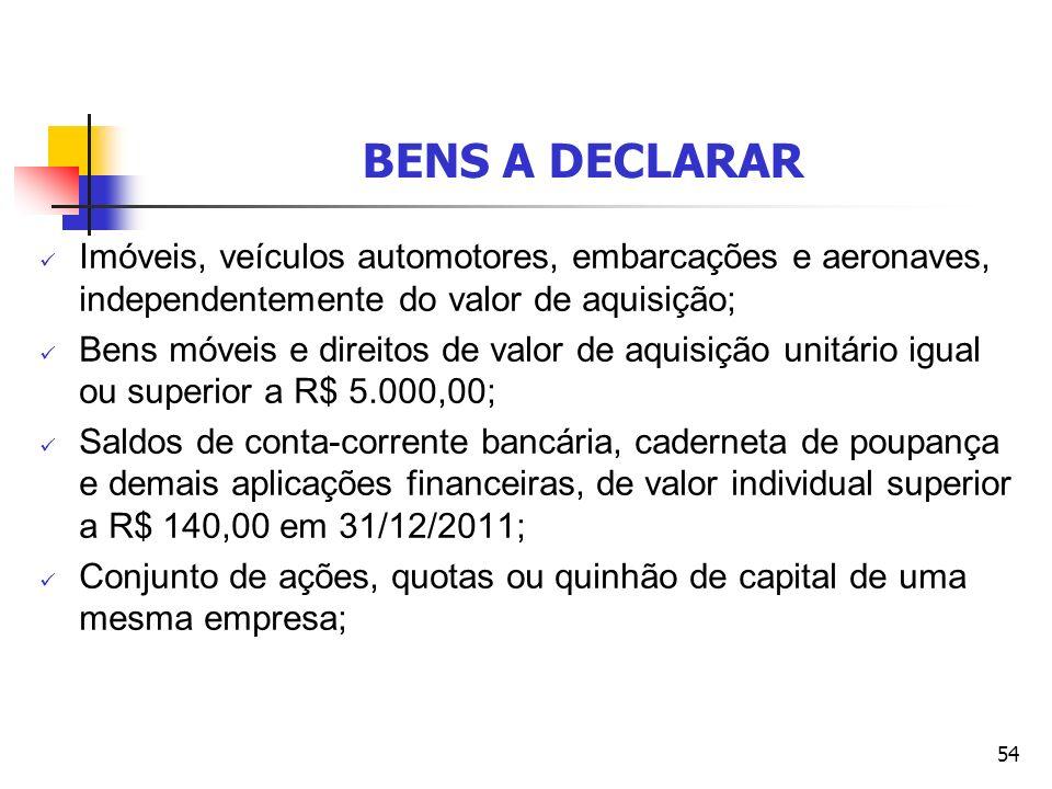 54 BENS A DECLARAR Imóveis, veículos automotores, embarcações e aeronaves, independentemente do valor de aquisição; Bens móveis e direitos de valor de