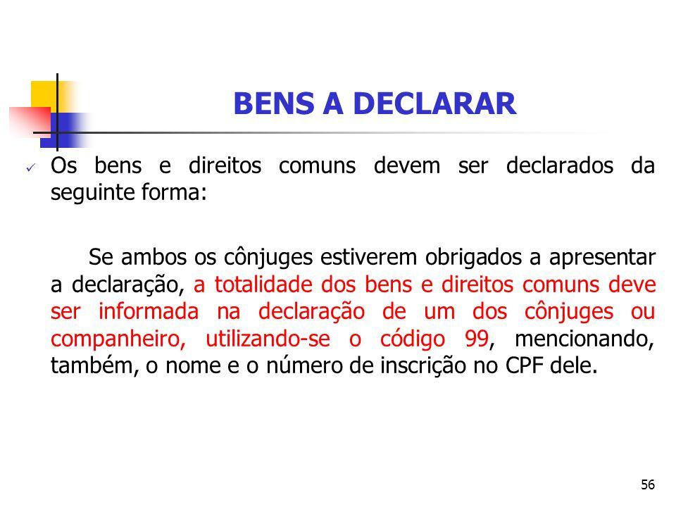 56 BENS A DECLARAR Os bens e direitos comuns devem ser declarados da seguinte forma: Se ambos os cônjuges estiverem obrigados a apresentar a declaraçã