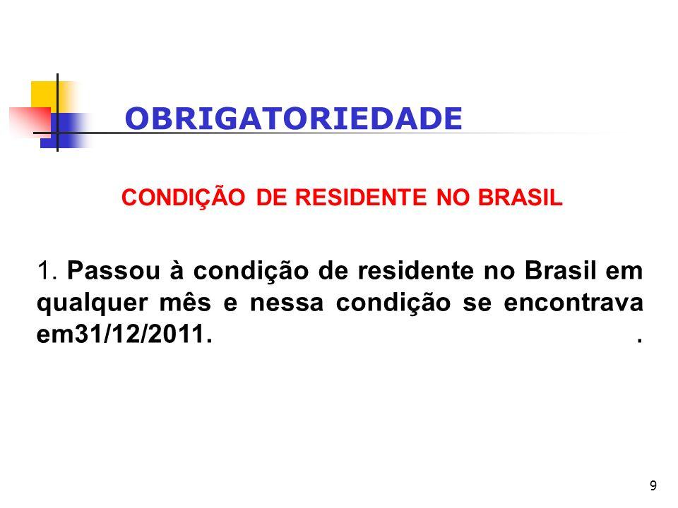 9 OBRIGATORIEDADE CONDIÇÃO DE RESIDENTE NO BRASIL 1. Passou à condição de residente no Brasil em qualquer mês e nessa condição se encontrava em31/12/2