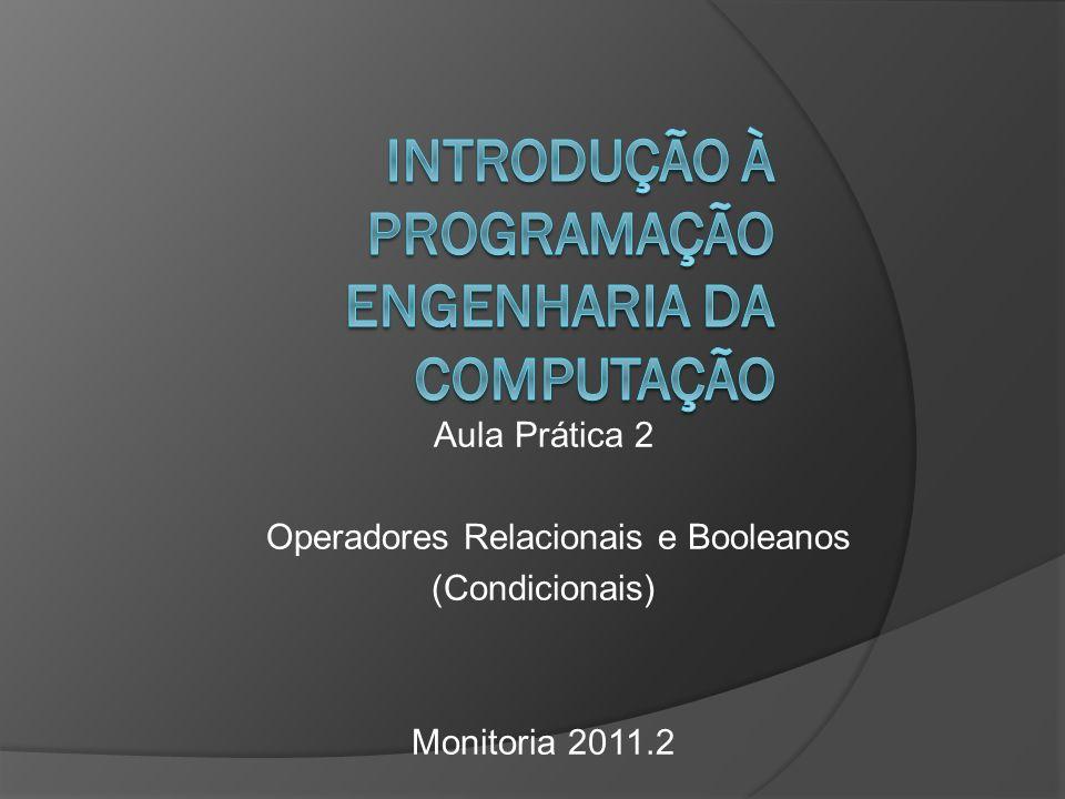 Aula Prática 2 Operadores Relacionais e Booleanos (Condicionais) Monitoria 2011.2