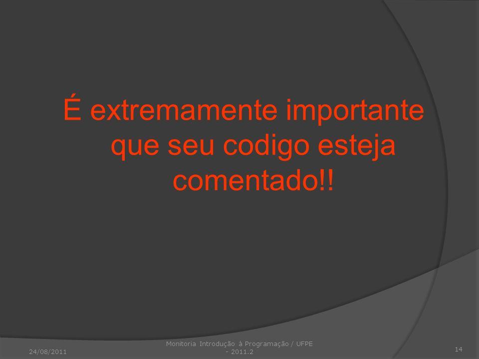 É extremamente importante que seu codigo esteja comentado!! 14 24/08/2011 Monitoria Introdução à Programação / UFPE - 2011.2