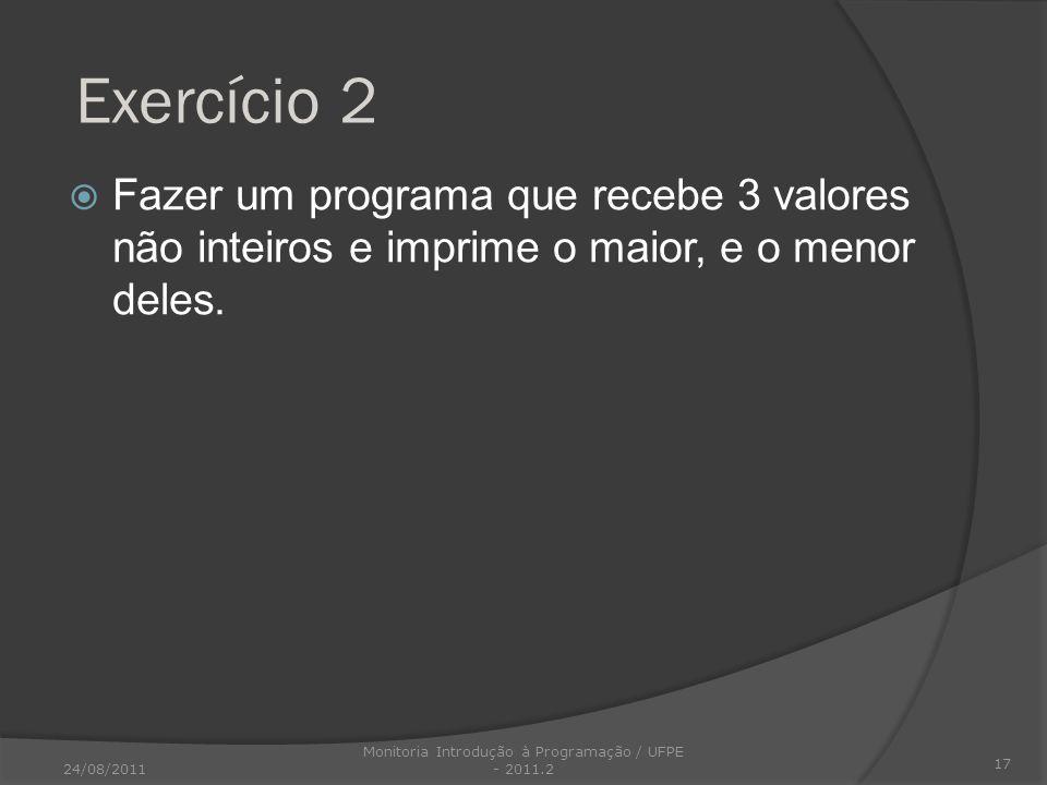 Exercício 2 Fazer um programa que recebe 3 valores não inteiros e imprime o maior, e o menor deles. 17 24/08/2011 Monitoria Introdução à Programação /