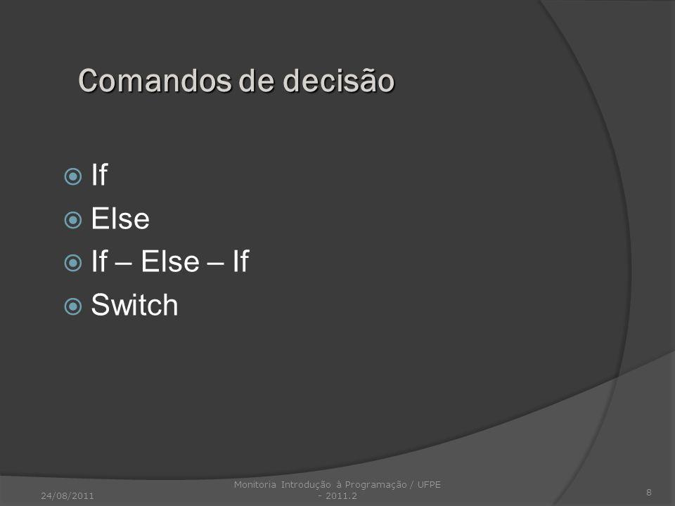if (expressão) comando; else comando; Ifs Aninhados: if (i) { if(j) comando1; if(k) comando2; /*este if*/ else comando3; /*está associado a este else*/ } else comando4; /*este else está associado ao primeiro if*/ 9 O comando if – else: 24/08/2011 Monitoria Introdução à Programação / UFPE - 2011.2