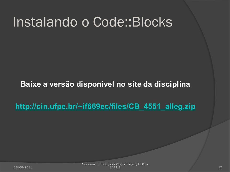 Instalando o Code::Blocks Baixe a versão disponível no site da disciplina http://cin.ufpe.br/~if669ec/files/CB_4551_alleg.zip 18/08/2011 Monitoria Int