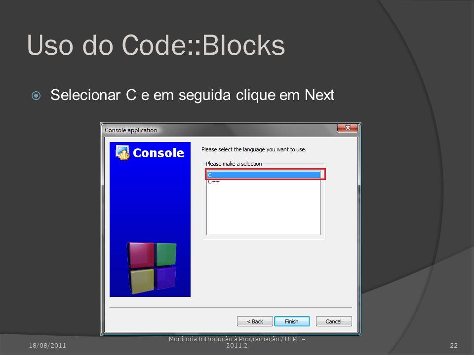 Uso do Code::Blocks Selecionar C e em seguida clique em Next 18/08/2011 Monitoria Introdução à Programação / UFPE – 2011.2 22