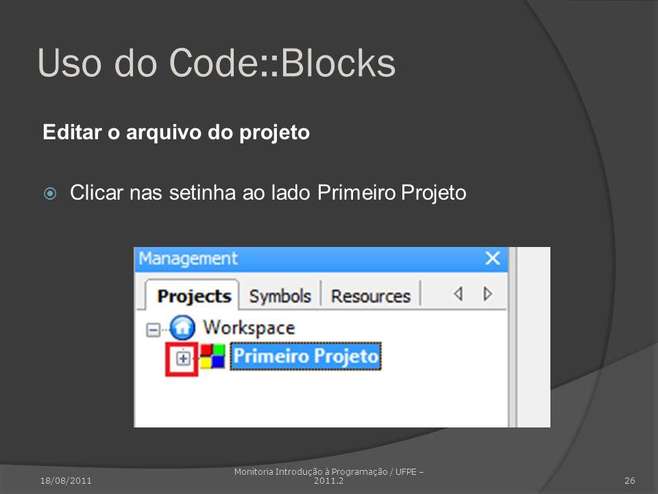 Uso do Code::Blocks Editar o arquivo do projeto Clicar nas setinha ao lado Primeiro Projeto 18/08/2011 Monitoria Introdução à Programação / UFPE – 201