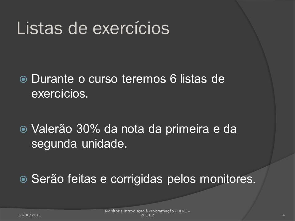 Listas de exercícios Durante o curso teremos 6 listas de exercícios. Valerão 30% da nota da primeira e da segunda unidade. Serão feitas e corrigidas p