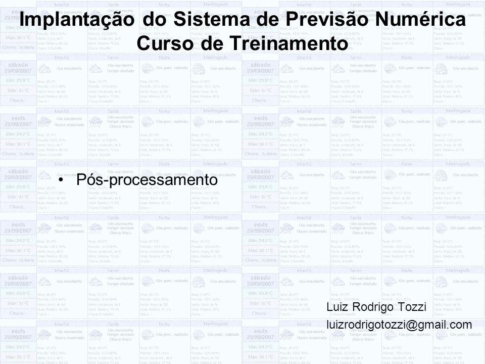 Implantação do Sistema de Previsão Numérica Curso de Treinamento Pós-processamento Luiz Rodrigo Tozzi luizrodrigotozzi@gmail.com